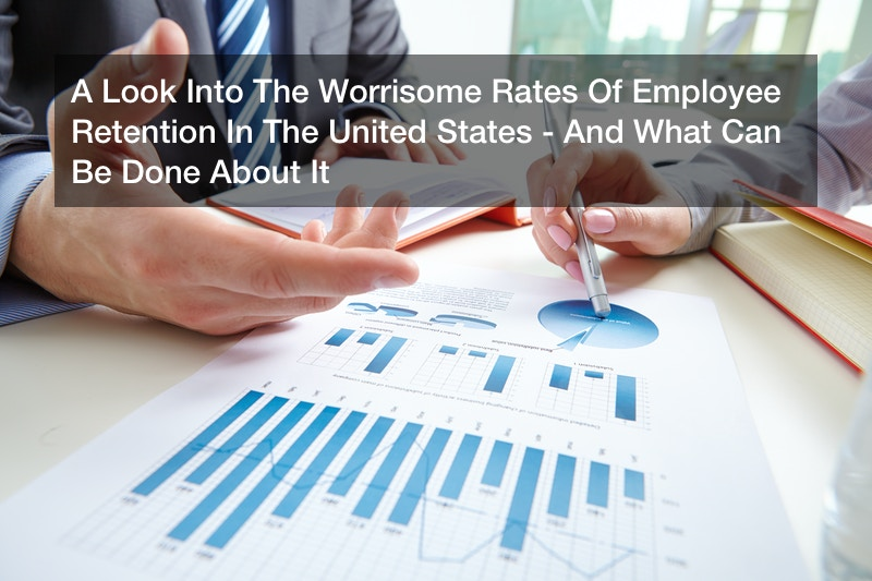 A Look Into The Worrisome Rates Of Employee Retention In The United States – And What Can Be Done About It