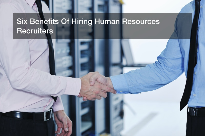 Six Benefits Of Hiring Human Resources Recruiters