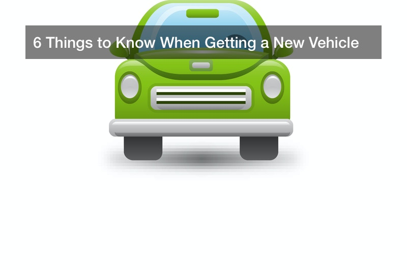 6 Things to Know When Getting a New Vehicle