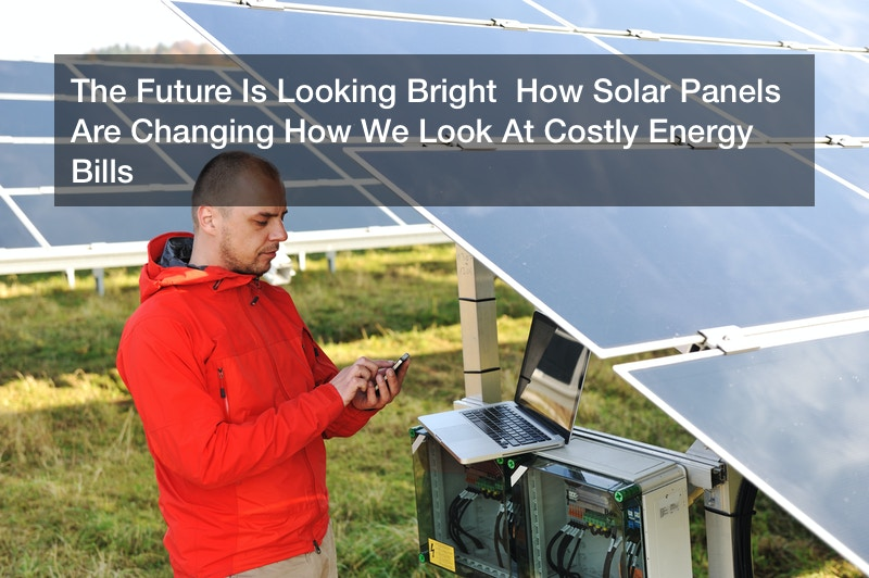 The Future Is Looking Bright  How Solar Panels Are Changing How We Look At Costly Energy Bills