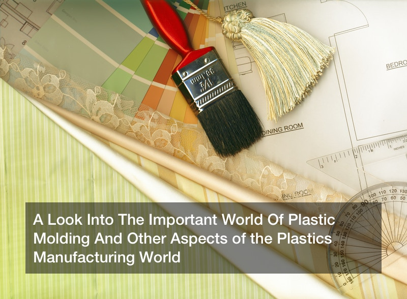 A Look Into The Important World Of Plastic Molding And Other Aspects of the Plastics Manufacturing World