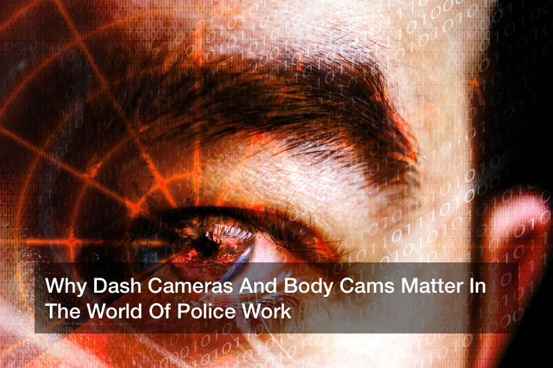Why Dash Cameras And Body Cams Matter In The World Of Police Work