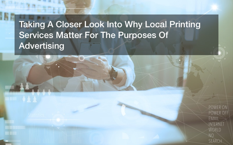 Taking A Closer Look Into Why Local Printing Services Matter For The Purposes Of Advertising