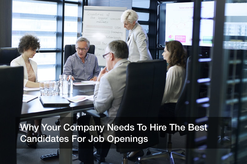 Why Your Company Needs To Hire The Best Candidates For Job Openings